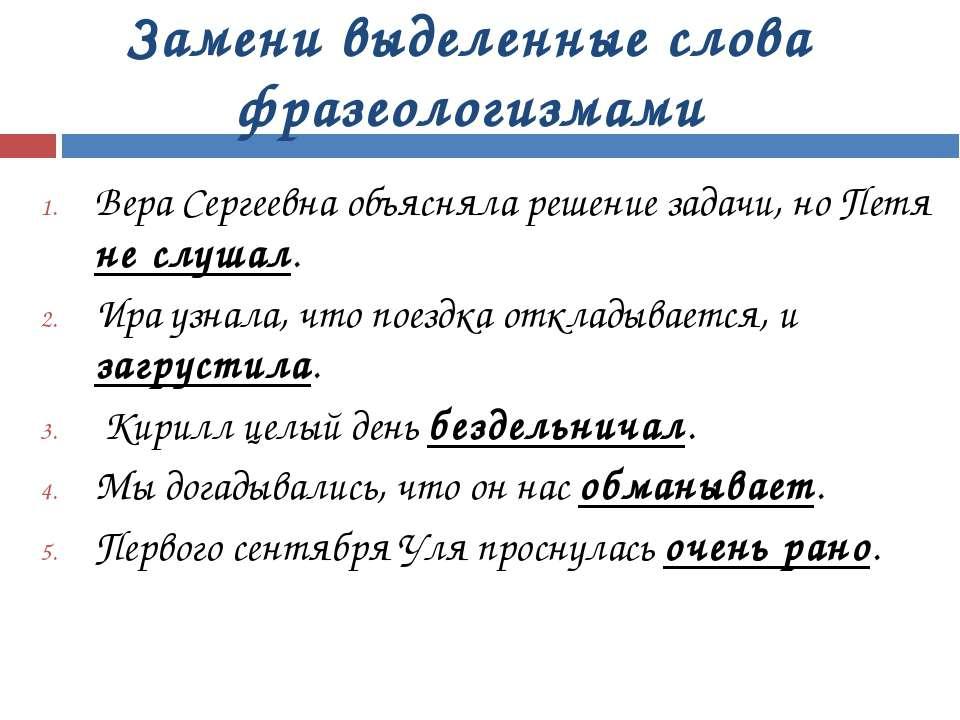 Замени выделенные слова фразеологизмами Вера Сергеевна объясняла решение зада...
