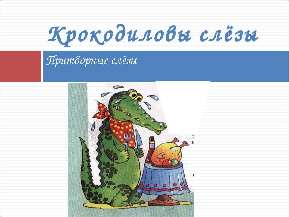 Притворные слёзы Крокодиловы слёзы