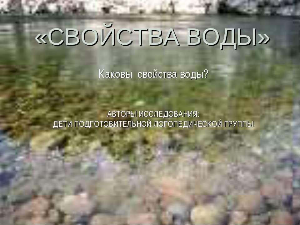 Каковы свойства воды? АВТОРЫ ИССЛЕДОВАНИЯ: ДЕТИ ПОДГОТОВИТЕЛЬНОЙ ЛОГОПЕДИЧЕСК...