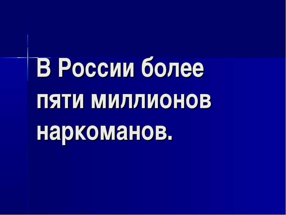 В России более пяти миллионов наркоманов.