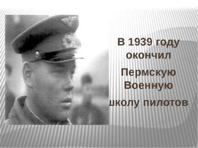 В 1939 году окончил Пермскую Военную школу пилотов