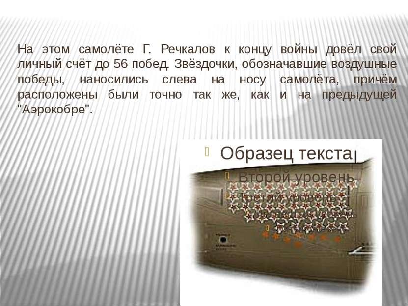 На этом самолёте Г. Речкалов к концу войны довёл свой личный счёт до 56 побед...