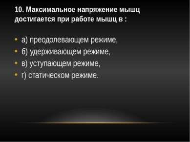 10. Максимальное напряжение мышц достигается при работе мышц в : а) преодолев...