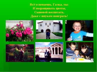 Всё успеваешь, Галка, ты: И выращивать цветы, Сыновей воспитать, Даже с внуко...