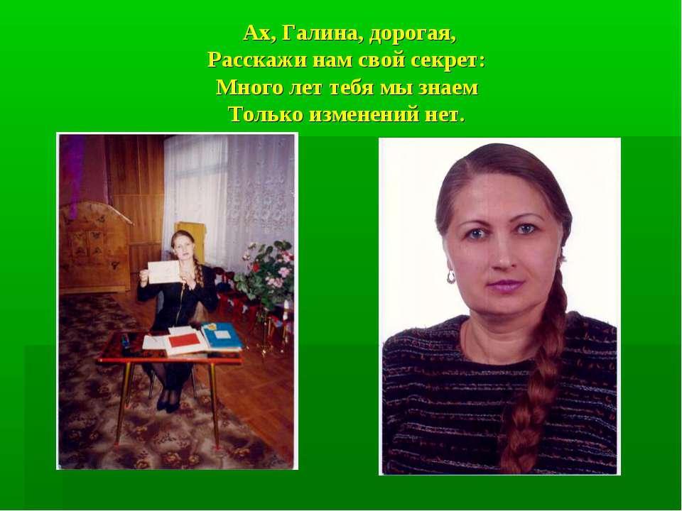 Ах, Галина, дорогая, Расскажи нам свой секрет: Много лет тебя мы знаем Только...
