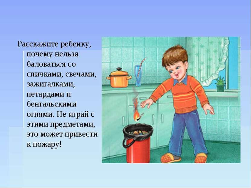 Расскажите ребенку, почему нельзя баловаться со спичками, свечами, зажигалкам...