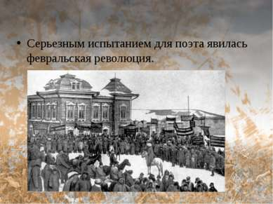 Серьезным испытанием для поэта явилась февральская революция.