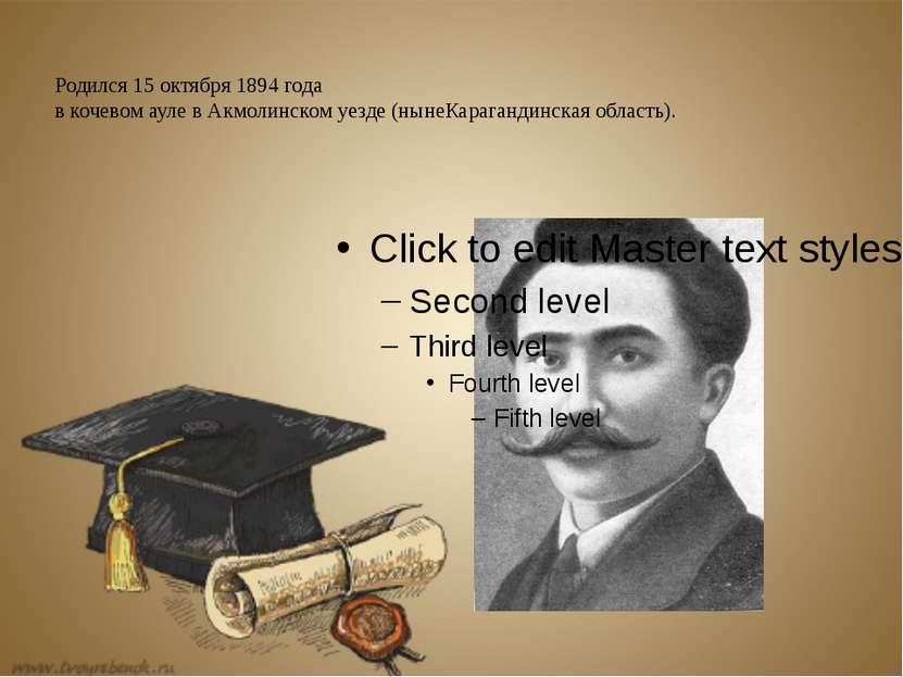 Родился15 октября1894года в кочевом ауле в Акмолинском уезде (нынеКараган...
