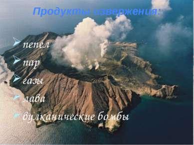 Продукты извержения: пепел пар газы лава вулканические бомбы