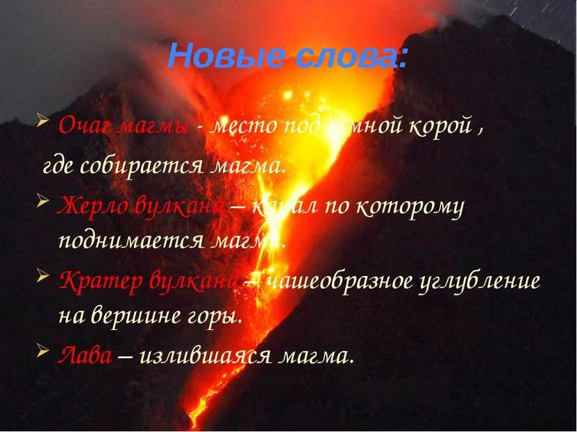 Новые слова: Очаг магмы - место под земной корой , где собирается магма. Жерл...