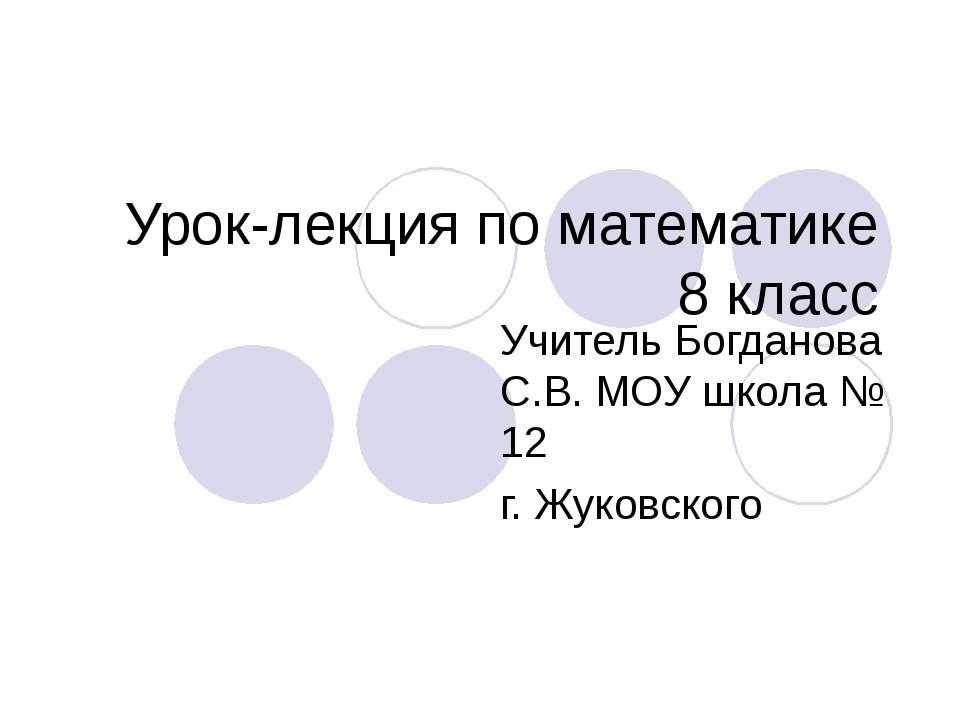 Урок-лекция по математике 8 класс Учитель Богданова С.В. МОУ школа № 12 г. Жу...