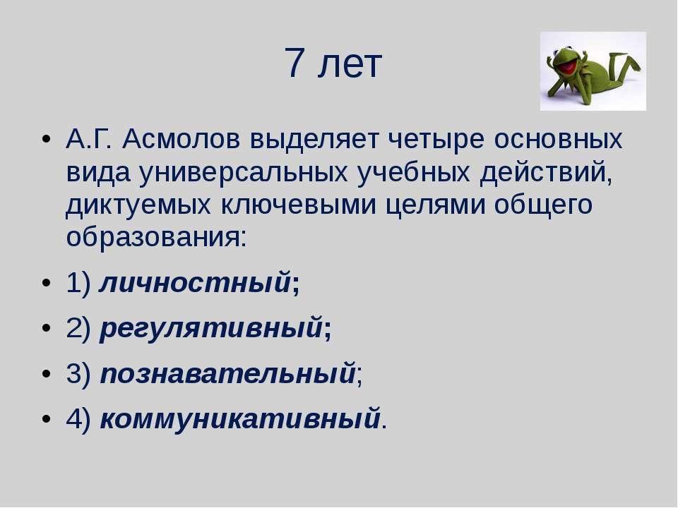 7 лет А.Г. Асмолов выделяет четыре основных вида универсальных учебных действ...