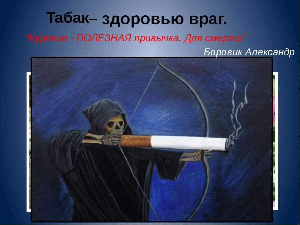 """Табак – здоровью враг. """"Курение - ПОЛЕЗНАЯ привычка. Для смерти"""" Боровик Алек..."""