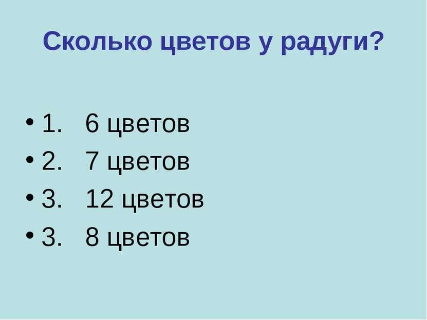 Сколько цветов у радуги? 1. 6 цветов 2. 7 цветов 3. 12 цветов 3. 8 цветов