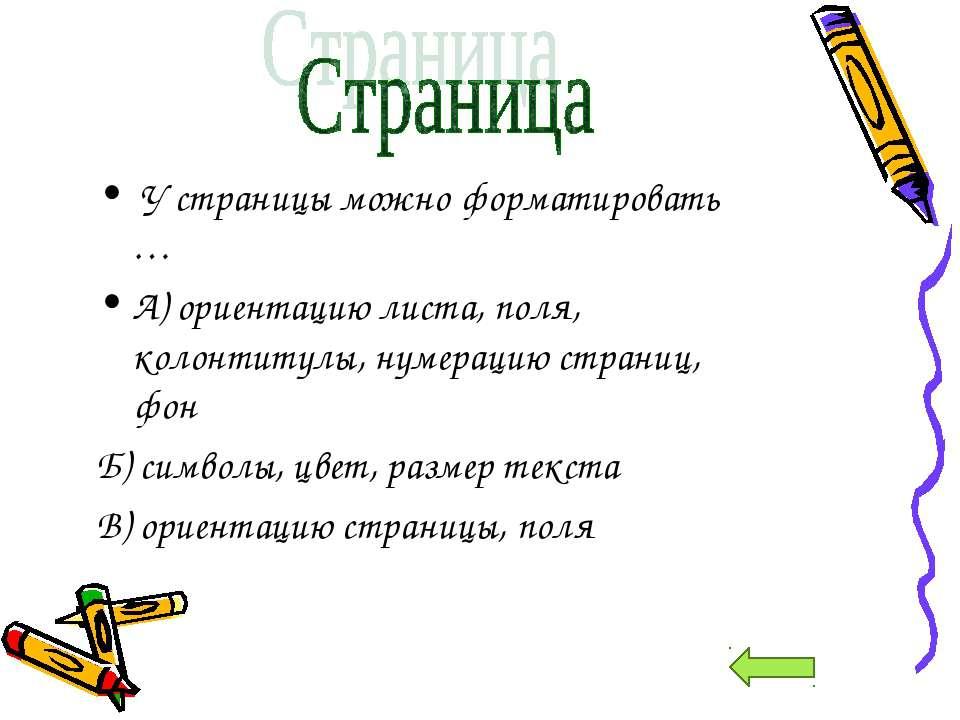 У страницы можно форматировать … А) ориентацию листа, поля, колонтитулы, нуме...