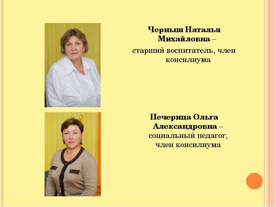 Черныш Наталья Михайловна – старший воспитатель, член консилиума Печерица Оль...