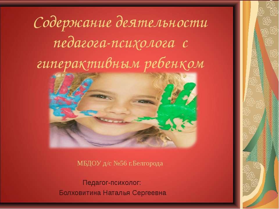 МБДОУ д/с №56 г.Белгорода Педагог-психолог: Болховитина Наталья Сергеевна Сод...