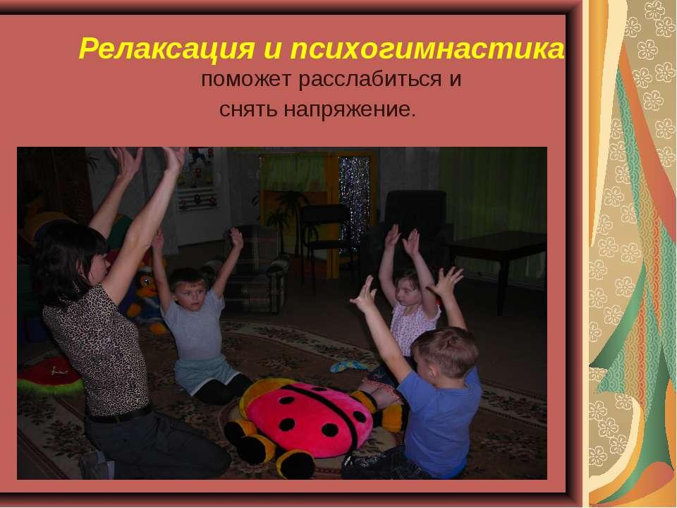 Релаксация и психогимнастика поможет расслабиться и снять напряжение.
