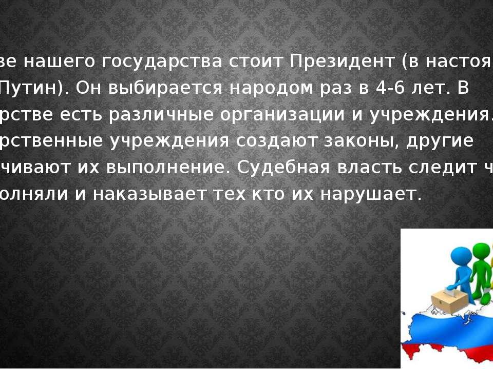 Во главе нашего государства стоит Президент (в настоящее время Путин). Он выб...