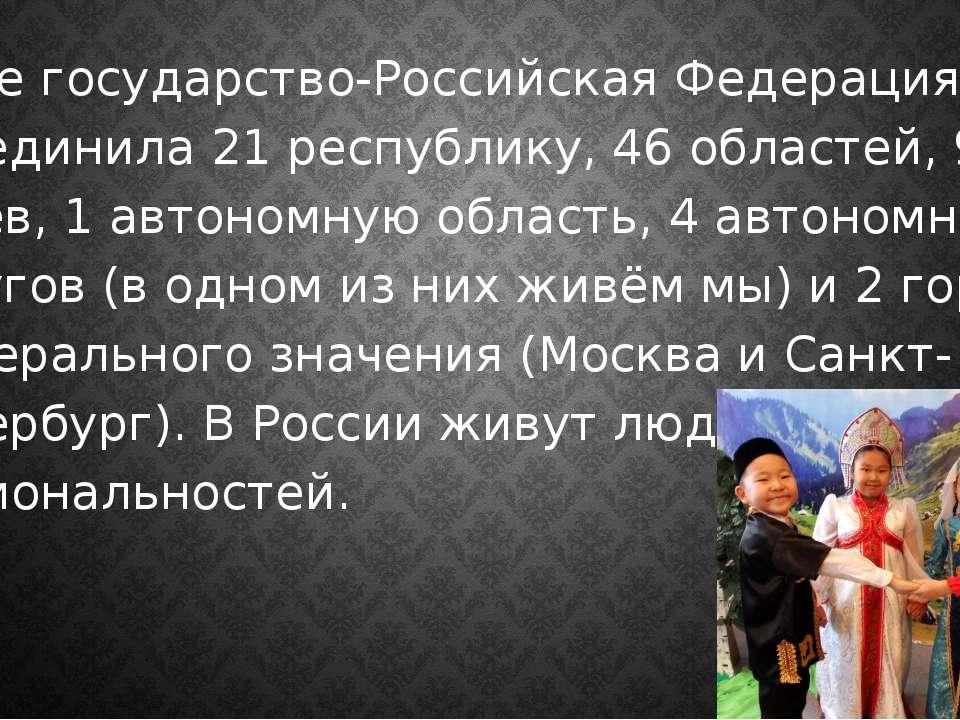 Наше государство-Российская Федерация. Она объединила 21 республику, 46 облас...