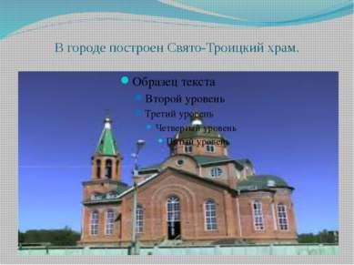В городе построен Свято-Троицкий храм.