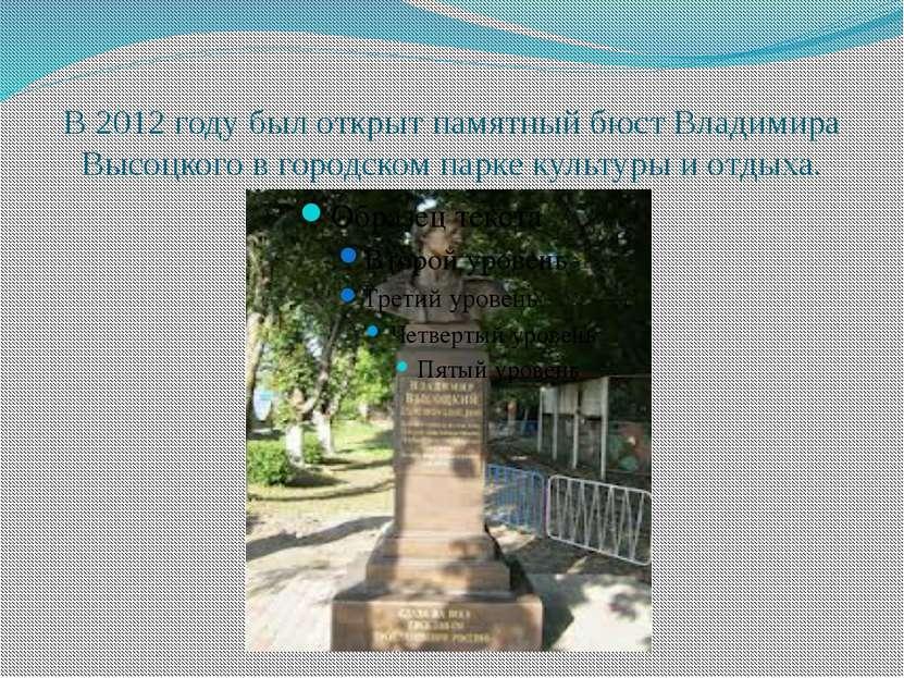 В 2012 году был открыт памятный бюст Владимира Высоцкого в городском парке ку...