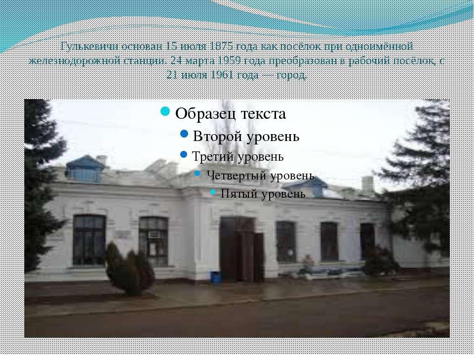 Гулькевичи основан 15 июля 1875 года как посёлок при одноимённой железнодорож...