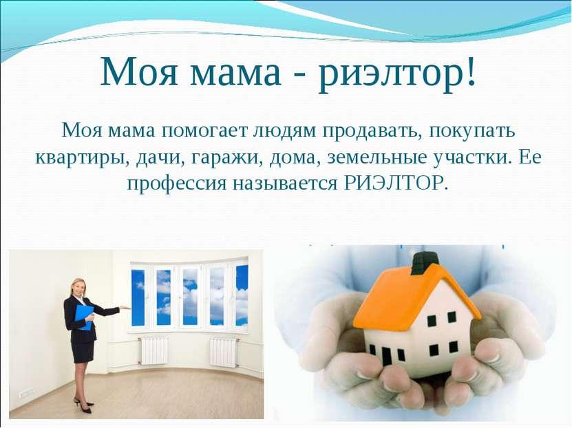 Моя мама - риэлтор! Моя мама помогает людям продавать, покупать квартиры, дач...