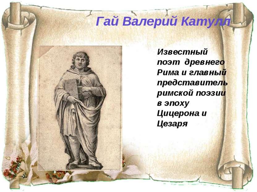 Гай Валерий Катулл Известный поэт древнего Рима и главный представитель римс...