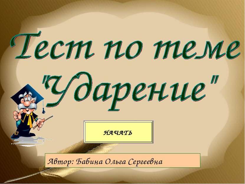 Автор: Бабина Ольга Сергеевна НАЧАТЬ
