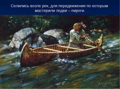 Селились возле рек, для передвижения по которым мастерили лодки – пироги.