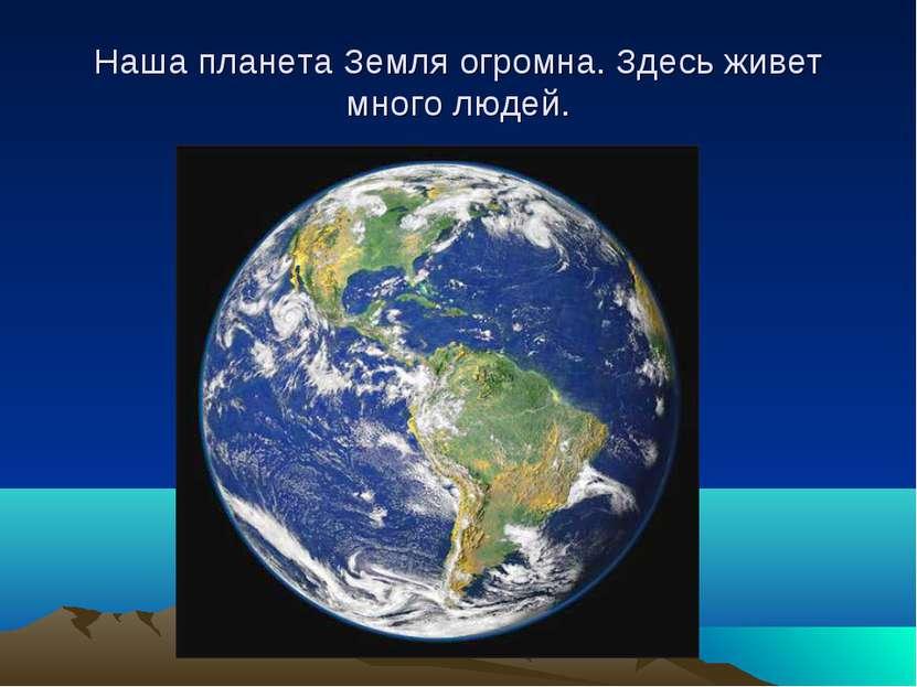Наша планета Земля огромна. Здесь живет много людей.