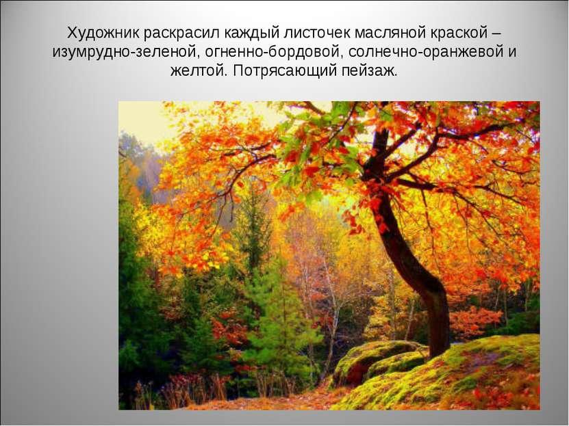 Художник раскрасил каждый листочек масляной краской – изумрудно-зеленой, огне...