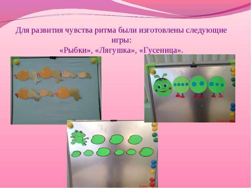 Для развития чувства ритма были изготовлены следующие игры: «Рыбки», «Лягушка...