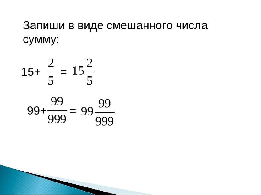 Запиши в виде смешанного числа сумму: 15+ = 99+ =
