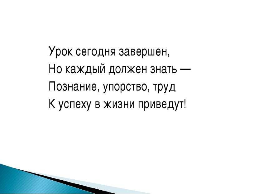 Урок сегодня завершен, Но каждый должен знать — Познание, упорство, труд К ус...