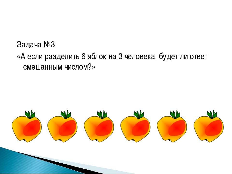 Задача №3 «А если разделить 6 яблок на 3 человека, будет ли ответ смешанным ч...