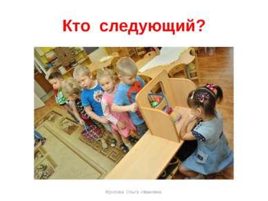 Кто следующий? Фролова Ольга Ивановна Фролова Ольга Ивановна