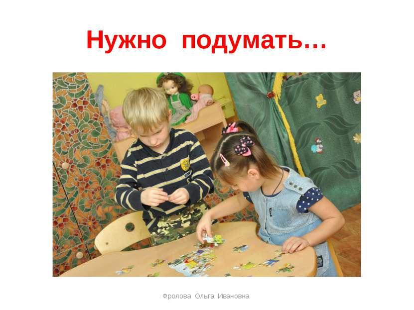 Нужно подумать… Фролова Ольга Ивановна Фролова Ольга Ивановна