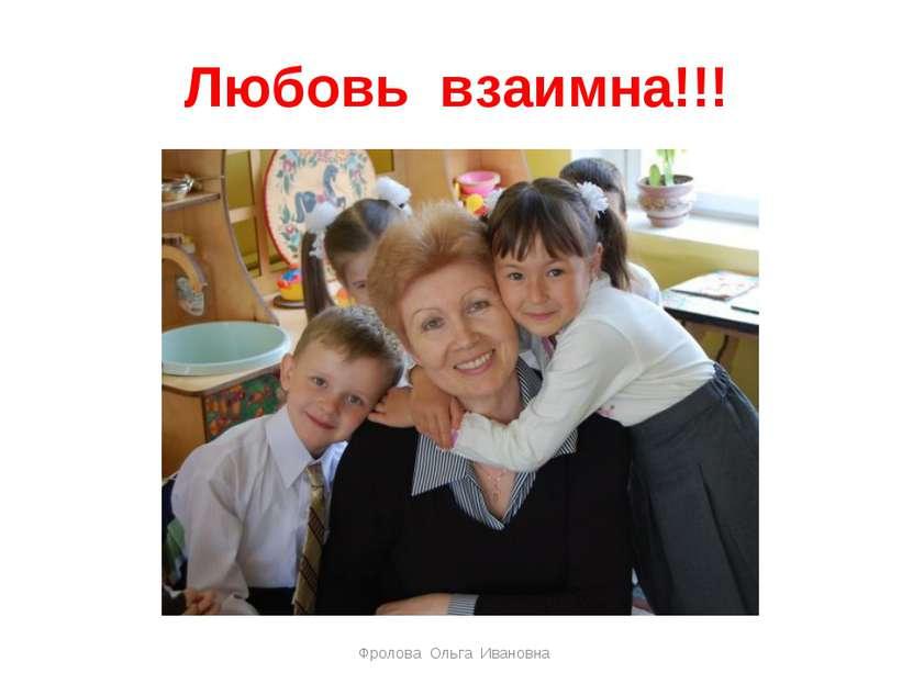 Любовь взаимна!!! Фролова Ольга Ивановна Фролова Ольга Ивановна