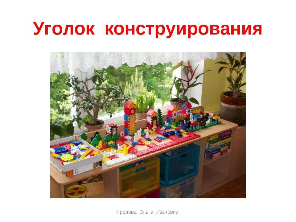 Уголок конструирования Фролова Ольга Ивановна Фролова Ольга Ивановна