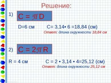 Решение: 1) D=6 см С= 3,14• 6 =18,84 (см) Ответ: длина окружности 18,84 см С ...