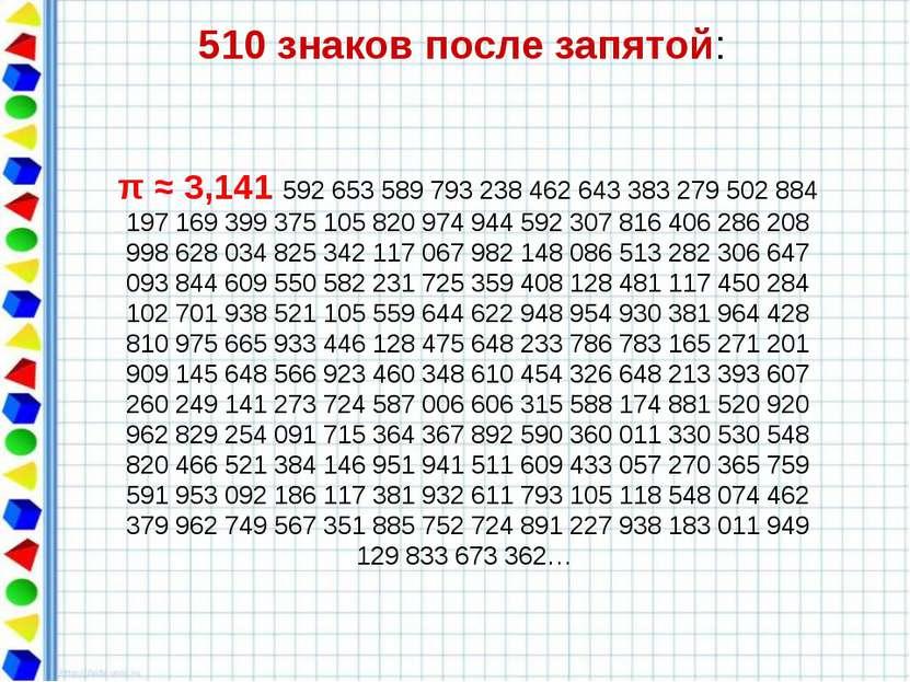510 знаков после запятой: π ≈ 3,141 592 653 589 793 238 462 643 383 279 502 8...