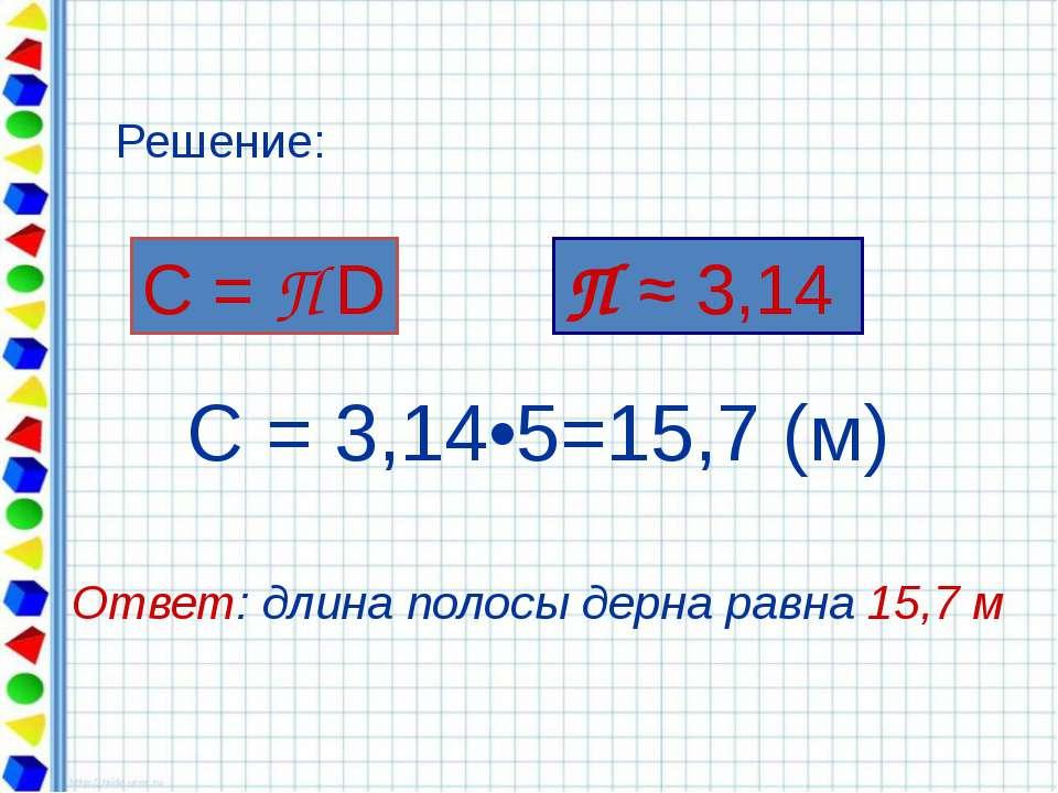 С = 3,14•5=15,7 (м) Ответ: длина полосы дерна равна 15,7 м С = П D Решение: П...