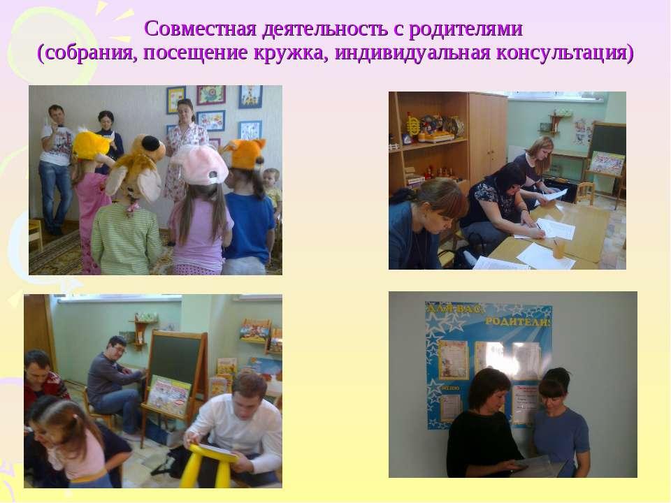 Совместная деятельность с родителями (собрания, посещение кружка, индивидуаль...