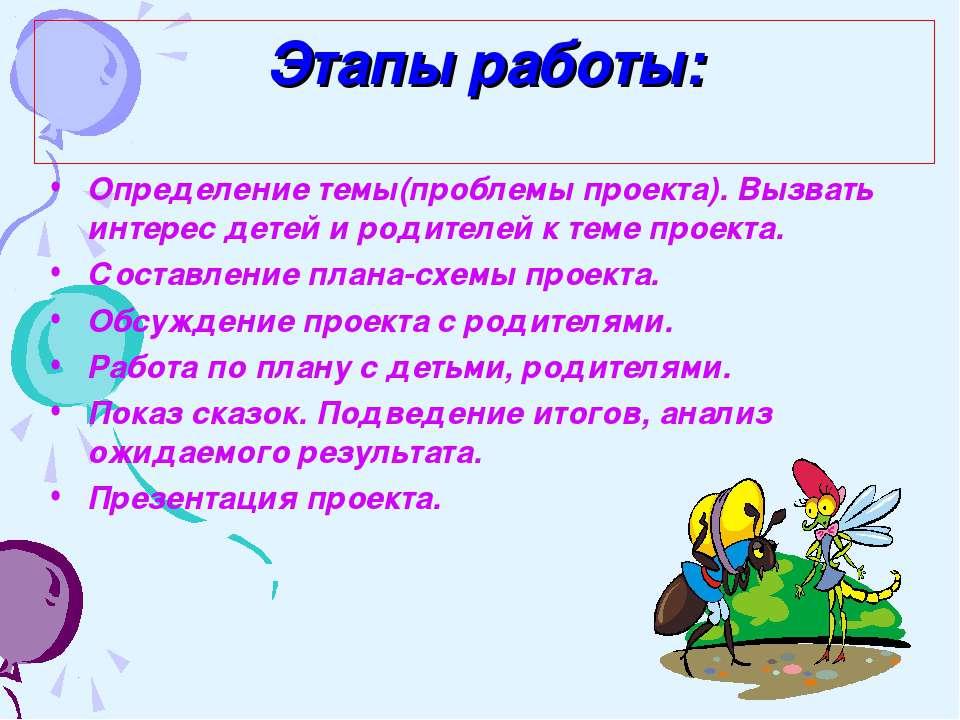 Этапы работы: Определение темы(проблемы проекта). Вызвать интерес детей и род...