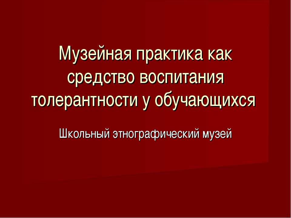 Музейная практика как средство воспитания толерантности у обучающихся Школьны...