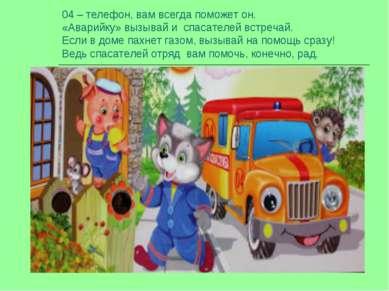 04 – телефон, вам всегда поможет он. «Аварийку» вызывай и спасателей встречай...