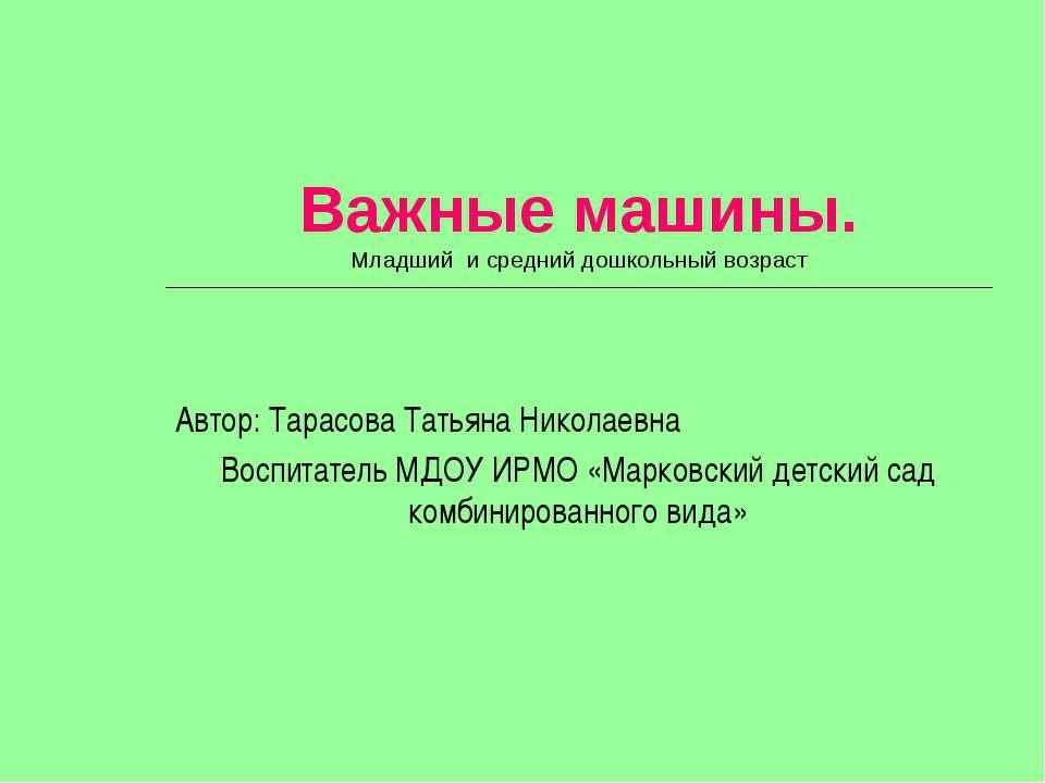 Важные машины. Младший и средний дошкольный возраст Автор: Тарасова Татьяна Н...