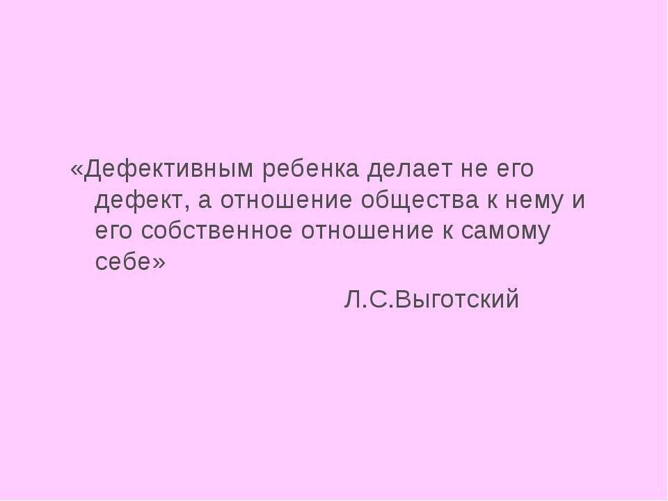 «Дефективным ребенка делает не его дефект, а отношение общества к нему и его ...
